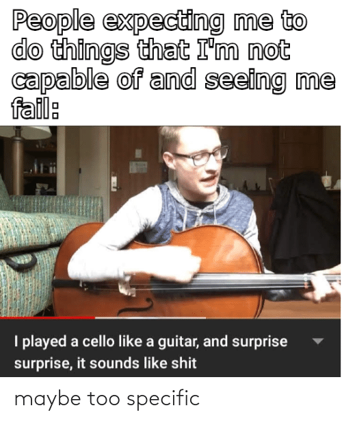 cello: People expecting me to  do things that I'm not  capable of and seeing me  fail:  I played a cello like a guitar, and surprise  surprise, it sounds like shit maybe too specific