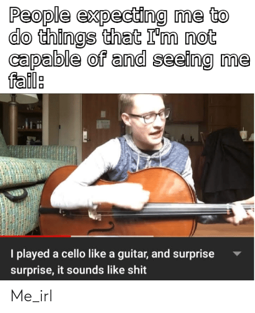 cello: People expecting me to  do things that I'm not  capable of and seeing me  fail:  I played a cello like a guitar, and surprise  surprise, it sounds like shit Me_irl