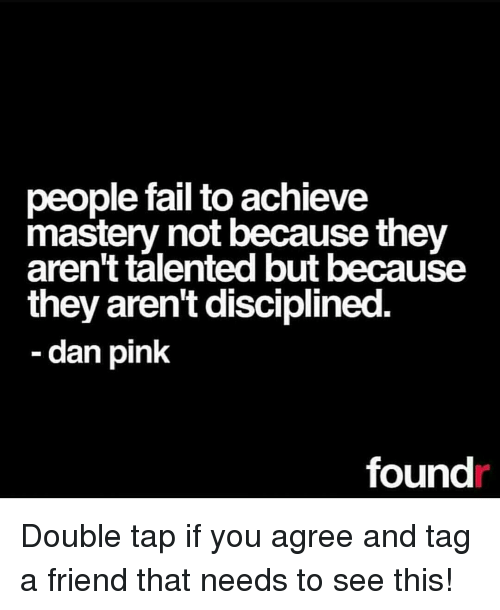 Fail, Memes, and Pink: people fail to achieve  mastery not because they  aren't talented but because  they arent disciplined  dan pink  found Double tap if you agree and tag a friend that needs to see this!