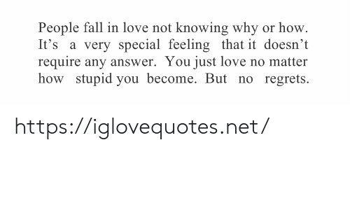 regrets: People fall in love not knowing why or how  It's a very special feeling that it doesn't  require any answer. You just love no matter  how stupid you become. But no regrets https://iglovequotes.net/