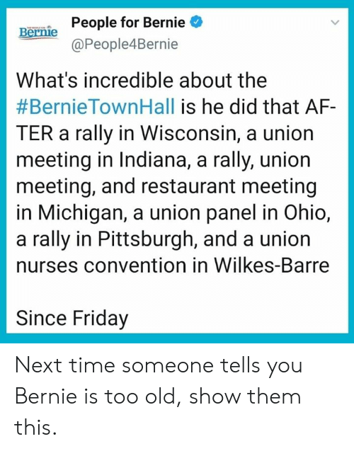 Nurses: People for Bernie  @People4Bernie  Bernie  What's incredible about the  #BernieTownHall is he did that AF-  TER a rally in Wisconsin, a union  meeting in Indiana, a rally, union  meeting, and restaurant meeting  in Michigan, a union panel in Ohio,  a rally in Pittsburgh, and a union  nurses convention in Wilkes-Barre  Since Friday Next time someone tells you Bernie is too old, show them this.