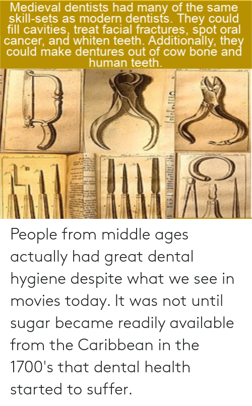 middle ages: People from middle ages actually had great dental hygiene despite what we see in movies today. It was not until sugar became readily available from the Caribbean in the 1700's that dental health started to suffer.