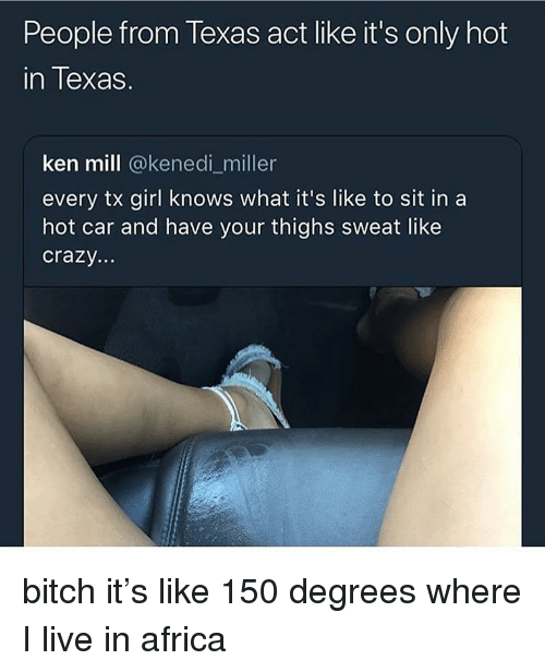 like crazy: People from Texas act like it's only hot  in Texas.  ken mill @kenedi_miller  every tx girl knows what it's like to sit in a  hot car and have your thighs sweat like  crazy.. bitch it's like 150 degrees where I live in africa