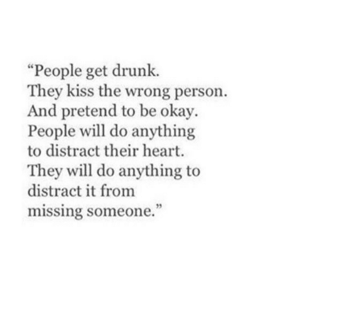Drunk: People get drunk.  They kiss the wrong person.  And pretend to be okay.  People will do anything  to distract their heart.  They will do anything to  distract it from  missing someone.