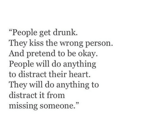 """Get Drunk: """"People get drunk.  They kiss the wrong person.  And pretend to be okay.  People will do anything  to distract their heart.  They will do anything to  distract it from  missing someone."""