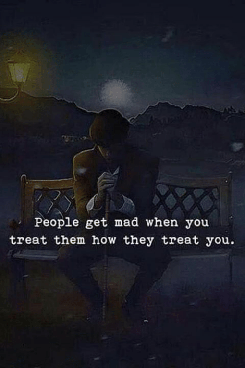 Get Mad: People get mad when you  treat them how they treat you.