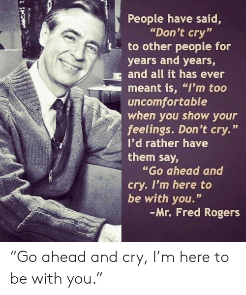 "fred: People have said,  ""Don't cry""  to other people for  years and years,  and all it has ever  meant is, ""I'm too  uncomfortable  when you show your  feelings. Don't cry.""  I'd rather have  them say,  ""Go ahead and  cry. I'm here to  be with you.""  Mr. Fred Rogers  99 ""Go ahead and cry, I'm here to be with you."""