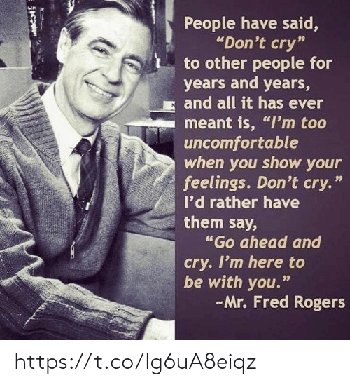 "fred: People have said,  ""Don't cry""  to other people for  years and years,  and all it has ever  meant is, ""I'm too  uncomfortable  when you show your  feelings. Don't cry.'  I'd rather have  them say,  ""Go ahead and  cry. I'm here to  be with you.""  Mr. Fred Rogers  99 https://t.co/Ig6uA8eiqz"