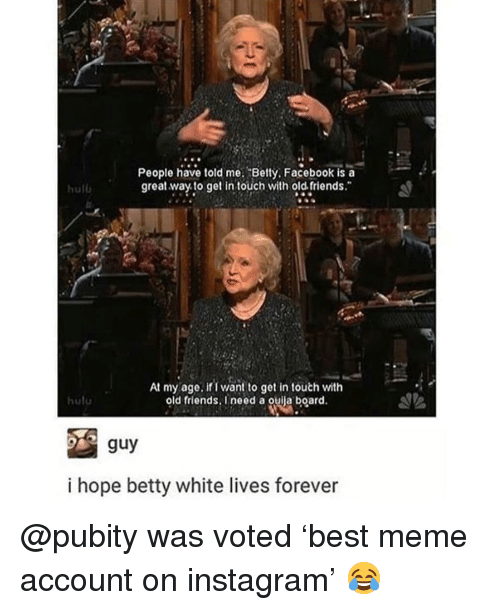 """old friends: People have told me. Betty, Facebook is a  great way to get in touch with old. friends.""""  hulb  At my age. ifi want to get in touth with  old friends, I need a ouila board.  hutu  i hope betty white lives forever @pubity was voted 'best meme account on instagram' 😂"""