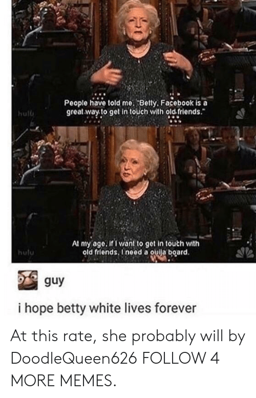 old friends: People have told me. Betty, Facebook is a  great way to get in touch with old friends.  hulb  At my age. if I want to get in touch with  old friends, Ineed a ouija board.  hulu  guy  i hope betty white lives forever At this rate, she probably will by DoodleQueen626 FOLLOW 4 MORE MEMES.