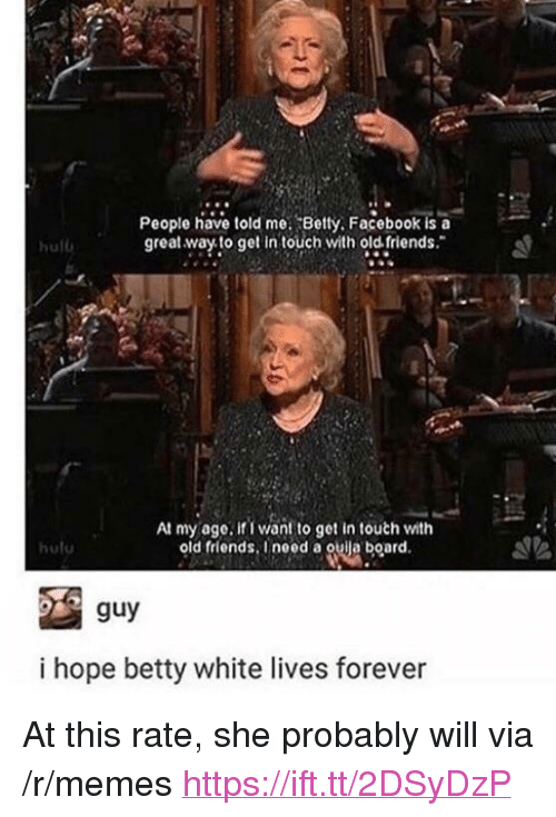 """old friends: People have told me. Betty. Facebook is a  great.way to get in touch with old friends.  hul  At my age, if I want to get in touth with  old friends. Ineed a ouija board  huto  guy  i hope betty white lives forever <p>At this rate, she probably will via /r/memes <a href=""""https://ift.tt/2DSyDzP"""">https://ift.tt/2DSyDzP</a></p>"""