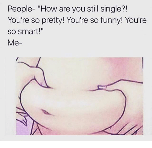 """Dank, Singles, and Smart: People- """"How are you still single?!  You're so pretty! You're so funny! You're  so smart!""""  Me"""