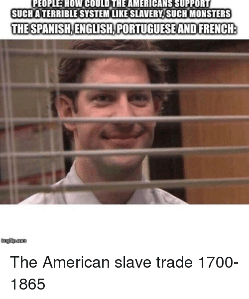 slave trade: PEOPLE HOW COULD THE AMERICANS SUPPORT  SUCH ATERRIBLE SYSTEM LIKE SLAVERY. SUCH MONSTERS  THE SPANISH,ENGLISH PORTUGUESE AND FRENCH  imgfip.com The American slave trade 1700-1865