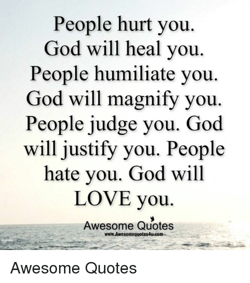 God, Love, and Memes: People hurt you  God will heal you  People humiliate you  God will magnify you  People judge you. God  will justify you. People  hate you. God will  LOVE you  Awesome Quotes  www.Awesomequotes4u.com Awesome Quotes