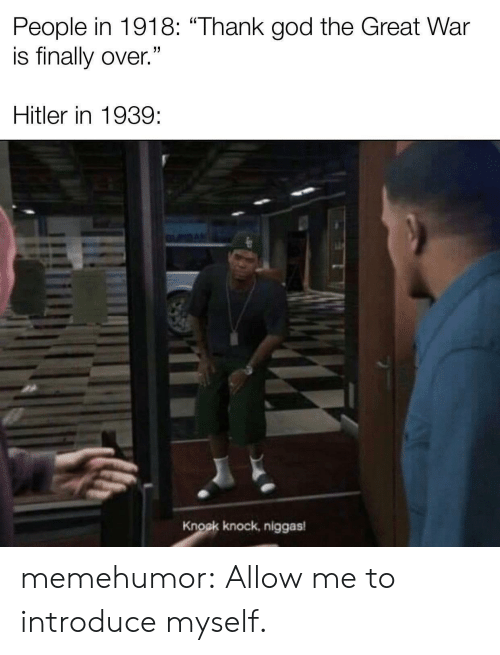 "knock knock: People in 1918: ""Thank god the Great War  is finally over.""  Hitler in 1939  Knock knock, niggas memehumor:  Allow me to introduce myself."