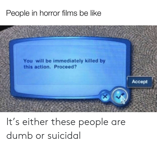 films: People in horror films be like  You will be immediately killed by  this action. Proceed?  Аcсept It's either these people are dumb or suicidal