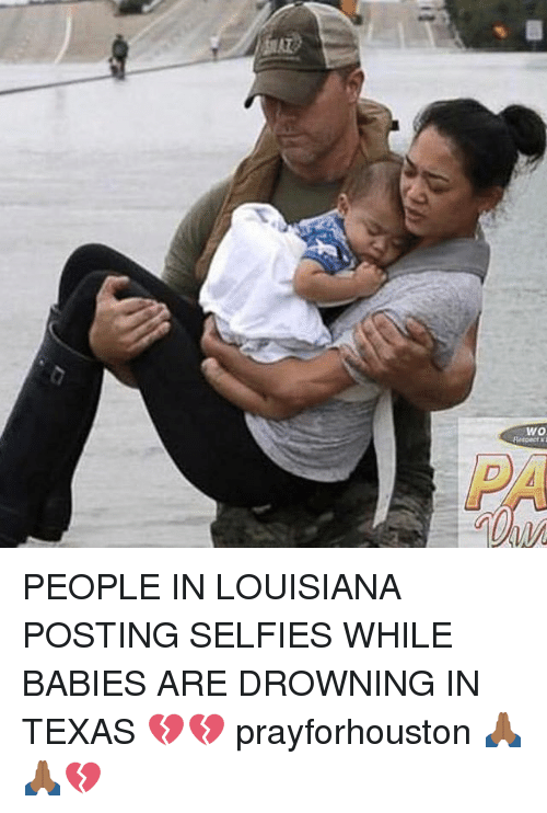 Memes, Louisiana, and Texas: PEOPLE IN LOUISIANA POSTING SELFIES WHILE BABIES ARE DROWNING IN TEXAS 💔💔 prayforhouston 🙏🏾🙏🏾💔