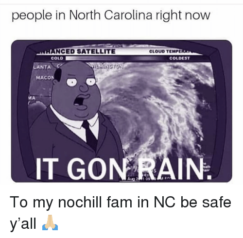 Fam, Funny, and Cloud: people in North Carolina right now  NCED SATELLITE  COLD  CLOUD TEMPE  COLDEST  LANTA  MINGTON  MACON  Al  IT GONRAIN To my nochill fam in NC be safe y'all 🙏🏼