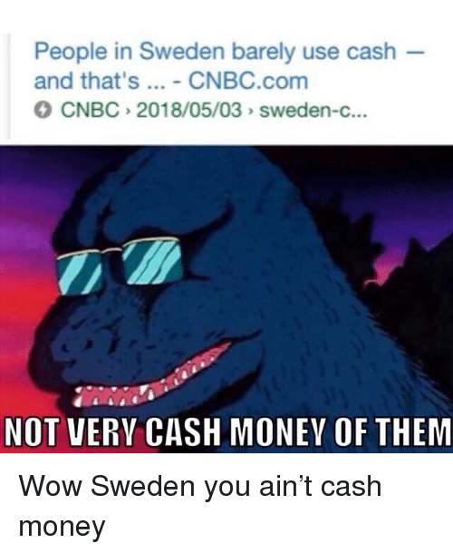 cnbc: People in Sweden barely use cash  and that's - CNBC.com  CNBC 2018/05/03 sweden-c...  NOT VERY CASH MONEY OF THEM Wow Sweden you ain't cash money
