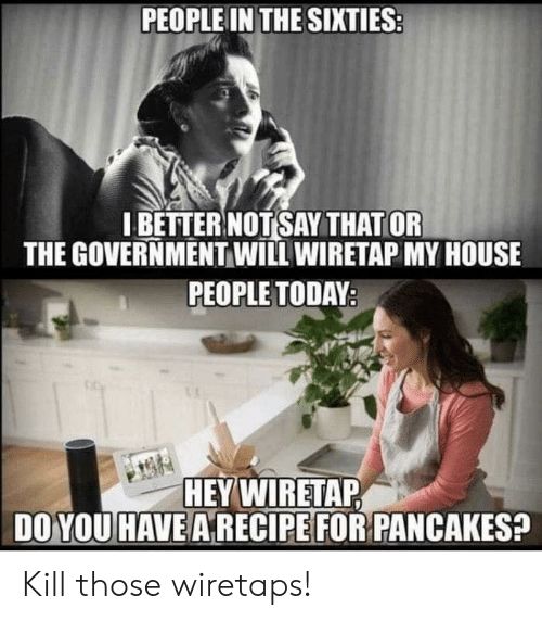 Better Not: PEOPLE IN THE SIXTIES  I BETTER NOT SAY THAT OR  THE GOVERNMENT WILL WIRETAP MY HOUSE  PEOPLE TODAY  HEY WIRETAP  DO YOU HAVE A RECIPE FOR PANCAKES? Kill those wiretaps!