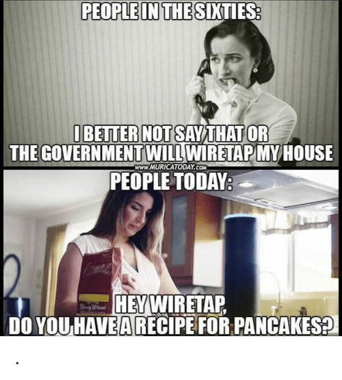 Recipe: PEOPLE IN THE SIXTIES:  IBETTER NOT SAYTHAT OR  THE GOVERNMENTWILL WIRETAP MYHOUSE  PEOPLE TODAY:  www.MURICATODAY.COM  HEYWIRETAP  DO YOU HAVEA RECIPE FOR PANCAKES?  Hy Whend .