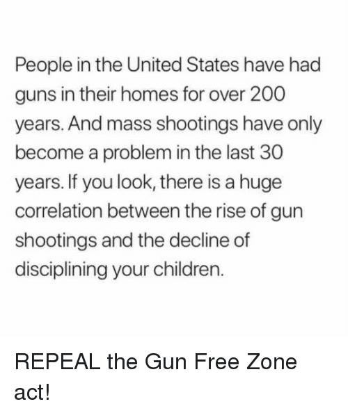 Bailey Jay, Children, and Guns: People in the United States have had  guns in their homes for over 200  years. And mass shootings have only  become a problem in the last 30  years. If you look, there is a huge  correlation between the rise of gun  shootings and the decline of  disciplining your children. REPEAL the Gun Free Zone act!