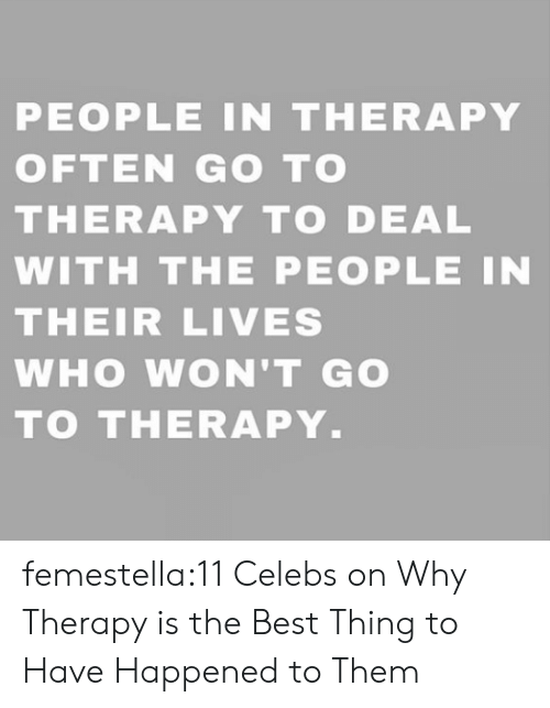 celebs: PEOPLE IN THERAPY  OFTEN GO TO  THERAPY TO DEAL  WITH THE PEOPLE IN  THEIR LIVES  WHO WON'T GO  TO THERAPY. femestella:11 Celebs on Why Therapy is the Best Thing to Have Happened to Them