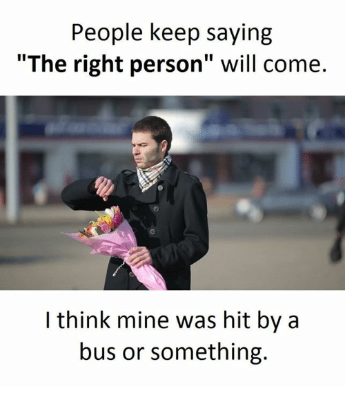 """Personal, Mine, and Bus: People keep saying  """"The right person"""" will come.  think mine was hit by a  bus or something."""