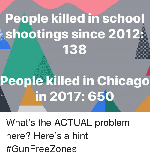 Chicago, Memes, and School: People killed in school  shootings since 2012  138  People killed in Chicago  in 2017:650 What's the ACTUAL problem here? Here's a hint  #GunFreeZones
