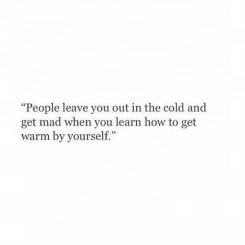 "Get Mad: ""People leave you out in the cold and  get mad when you learn how to get  warm by yourself."