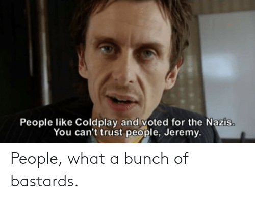 Coldplay: People like Coldplay and voted for the Nazis.  You can't trust people, Jeremy. People, what a bunch of bastards.