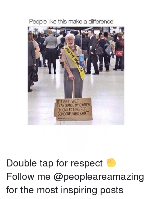 Clothes, Memes, and Respect: People like this make a difference  I GET WET  1 CAN CHANGE MY CLOTHES  M COLLECTING FOR  SOMEONE WHO CAN'T Double tap for respect ✊ Follow me @peopleareamazing for the most inspiring posts