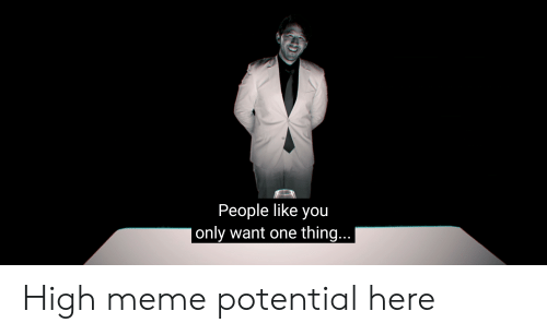 high meme: People like you  only want one thing... High meme potential here
