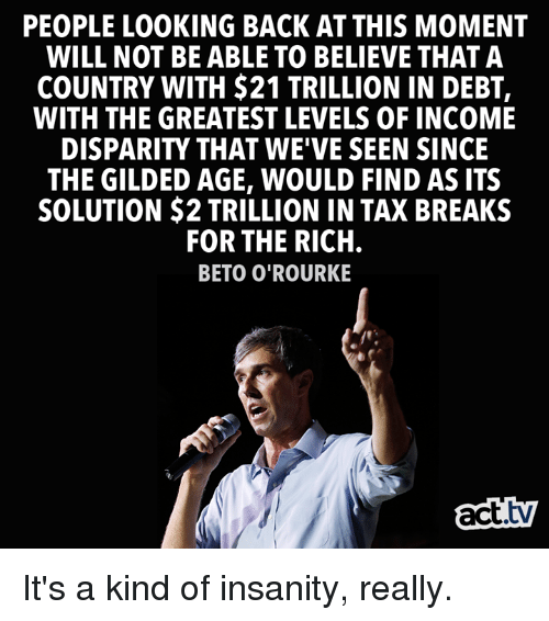 Insanity: PEOPLE LOOKING BACK AT THIS MOMENT  WILL NOT BE ABLE TO BELIEVE THAT A  COUNTRY WITH $21 TRILLION IN DEBT,  WITH THE GREATEST LEVELS OF INCOME  DISPARITY THAT WE'VE SEEN SINCE  THE GILDED AGE, WOULD FIND AS ITS  SOLUTION $2 TRILLION IN TAX BREAKS  FOR THE RICH  BETO O'ROURKE  act.tv It's a kind of insanity, really.