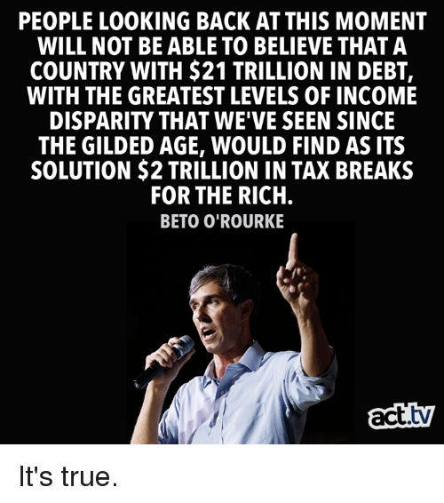 Memes, True, and Back: PEOPLE LOOKING BACK AT THIS MOMENT  WILL NOT BE ABLE TO BELIEVE THAT A  COUNTRY WITH $21 TRILLION IN DEBT,  WITH THE GREATEST LEVELS OF INCOME  DISPARITY THAT WE'VE SEEN SINCE  THE GILDED AGE, WOULD FIND AS ITS  SOLUTION $2 TRILLION IN TAX BREAKS  FOR THE RICH  BETO O'ROURKE  act.tv It's true.
