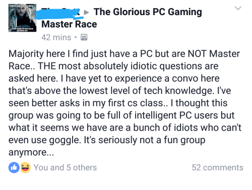 Pc Gaming Master Race: PEOPLE LOVE A VIKING UNTI  The Glorious PC Gaming  Master Race  42 mins  Majority here I find just have a PC but are NOT Master  Race.. THE most absolutely idiotic questions are  asked here. I have yet to experience a convo here  that's above the lowest level of tech knowledge. I've  seen better asks in my first CS class.. l thought this  group was going to be full of intelligent PC users but  What it seems We have are a bunch of idiots Who Can't  even use goggle. It's seriously not a fun group  anymore.  You and 5 others  52 Comments