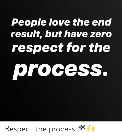 The Process: People love the end  result, but have zero  respect for the  process. Respect the process 🏁🙌