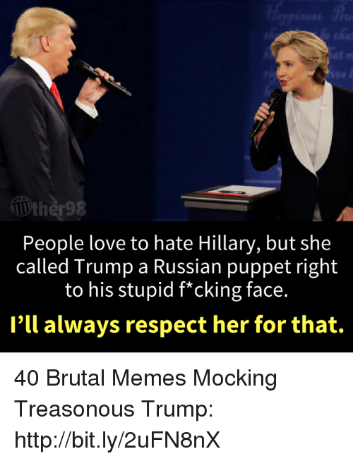 Love, Memes, and Respect: People love to hate Hillary, but she  called Trump a Russian puppet right  to his stupid f*cking face.  I'll always respect her for that. 40 Brutal Memes Mocking Treasonous Trump: http://bit.ly/2uFN8nX