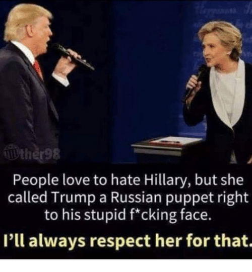 puppet: People love to hate Hillary, but she  called Trump a Russian puppet right  to his stupid f*cking face.  I'll always respect her for that.