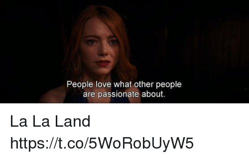 Love, Memes, and Passionate: People love what other people  are passionate about La La Land https://t.co/5WoRobUyW5