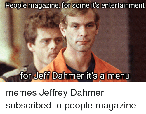 jeff dahmer: People magazine, for some it's entertainment  for Jeff Dahmer it's a menu memes Jeffrey Dahmer subscribed to people magazine