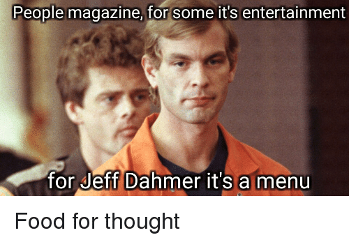 jeff dahmer: People magazine, for some it's entertainment  for Jeff Dahmer it's a menu Food for thought