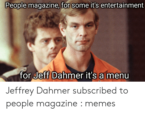 jeff dahmer: People magazine, for some it's entertainment  for Jeff Dahmer it's a menu Jeffrey Dahmer subscribed to people magazine : memes