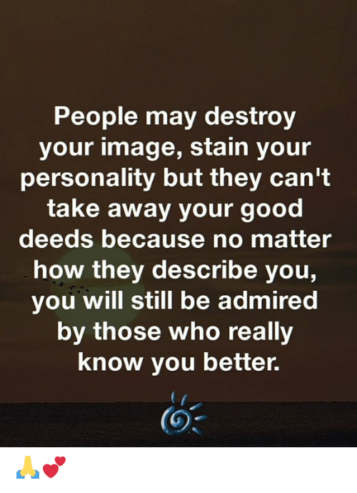 good deeds: People may destroy  your image, stain your  personality but they can't  take away your good  deeds because no matter  how they describe you,  you will still be admired  by those who really  know you better. 🙏💕