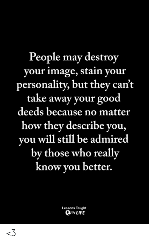good deeds: People may destroy  your image, stain your  personality, but they can't  take away your good  deeds because no matter  how they describe you,  you will still be admired  by those who really  know vou better.  Lessons Taught  By LIFE <3