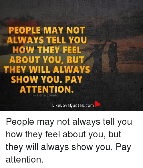 memes: PEOPLE MAY NOT  ALWAYS TELL YOU  HOW THEY FEEL  ABOUT YOU, BUT  THEY WILL ALWAYS  SHOW YOU. PAY  ATTENTION.  Demi Lovato  LikeLove Quotes.com People may not always tell you how they feel about you, but they will always show you. Pay attention.