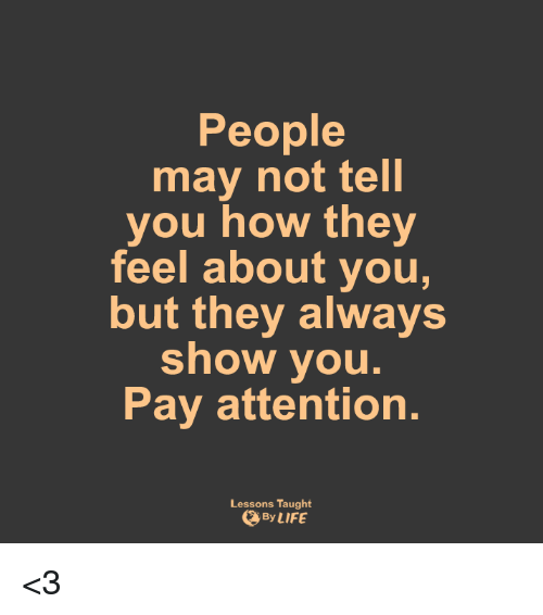 Lessoned: People  may not tell  you how they  feel about you,  but they always  show you.  Pay attention.  Lessons Taught  By LIFE <3