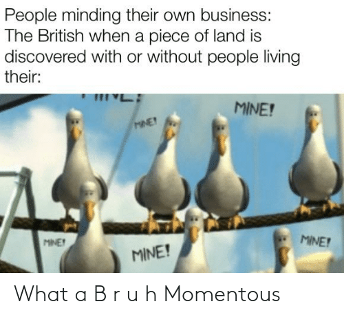 momentous: People minding their own business:  The British when a piece of land is  discovered with or without people living  their:  MINE!  MINE!  MINE!  MINE  MINE! What a B r u h Momentous