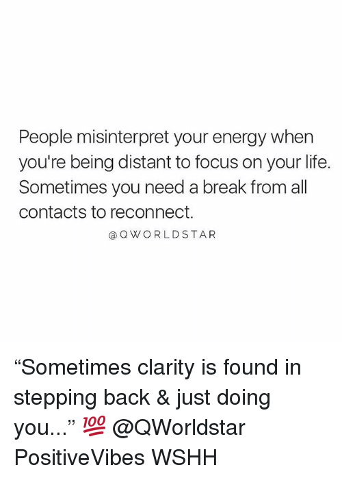 "Energy, Life, and Memes: People misinterpret your energy when  you're being distant to focus on your life.  Sometimes you need a break from all  contacts to reconnect.  @Q WORLDSTAR ""Sometimes clarity is found in stepping back & just doing you..."" 💯 @QWorldstar PositiveVibes WSHH"