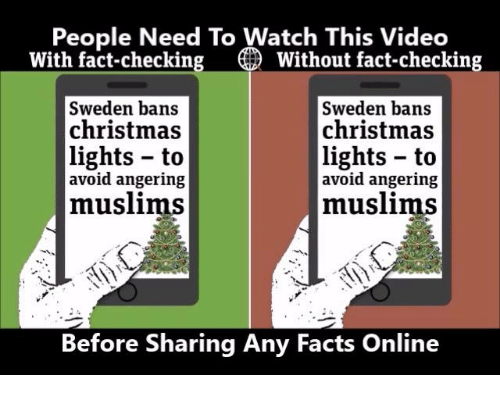 Fact Checking: People Need To Watch This Video  With fact-checking O Without fact-checking  Sweden bans  Sweden bans  christmas  christmas  lights to  lights to  avoid angering  avoid angering  muslims  muslims  Before Sharing Any Facts Online